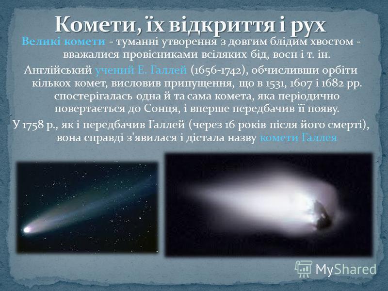 Великі комети - туманні утворення з довгим блідим хвостом - вважалися провісниками всіляких бід, воєн і т. ін. Англійський учений Е. Галлей (1656-1742), обчисливши орбіти кількох комет, висловив припущення, що в 1531, 1607 і 1682 рр. спостерігалась о