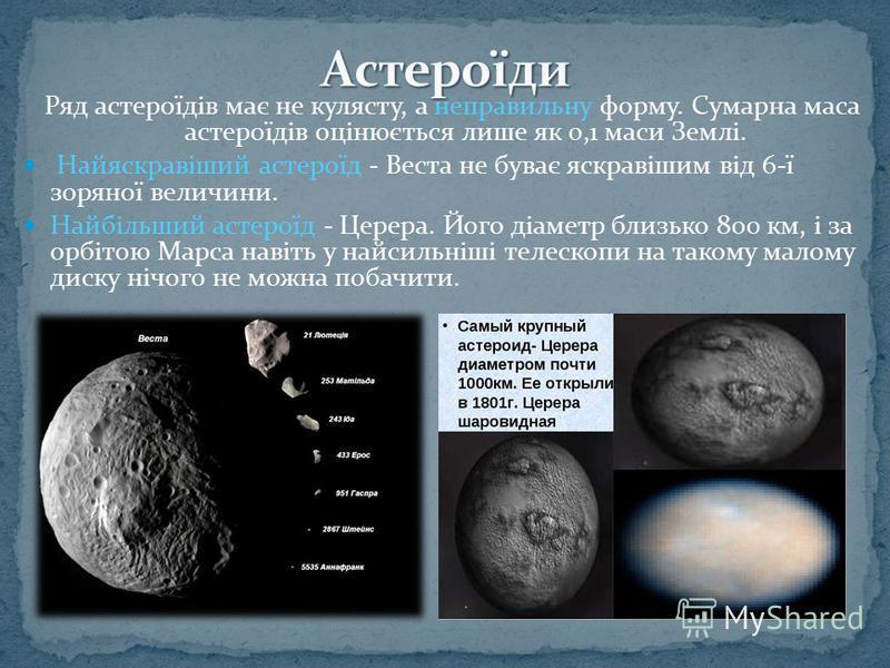Ряд астероїдів має не кулясту, а неправильну форму. Сумарна маса астероїдів оцінюється лише як 0,1 маси Землі. Найяскравіший астероїд - Веста не буває яскравішим від 6-ї зоряної величини. Найбільший астероїд - Церера. Його діаметр близько 800 км, і з