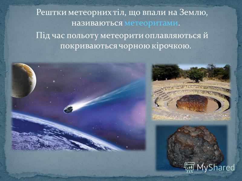Рештки метеорних тіл, що впали на Землю, називаються метеоритами. Під час польоту метеорити оплавляються й покриваються чорною кірочкою.