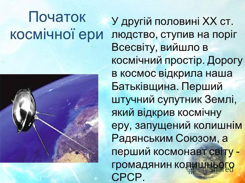Початок космічної ери У другій половині XX ст. людство, ступив на поріг Всесвіту, вийшло в космічний простір. Дорогу в космос відкрила наша Батьківщина. Перший штучний супутник Землі, який відкрив космічну еру, запущений колишнім Радянським Союзом, а