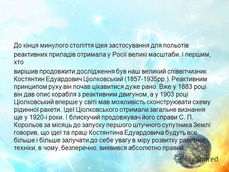 До кінця минулого століття ідея застосування для польотів реактивних приладів отримала у Росії великі масштаби. І першим, хто вирішив продовжити дослідження був наш великий співвітчизник Костянтин Едуардович Ціолковський (1857-1935рр.). Реактивним пр