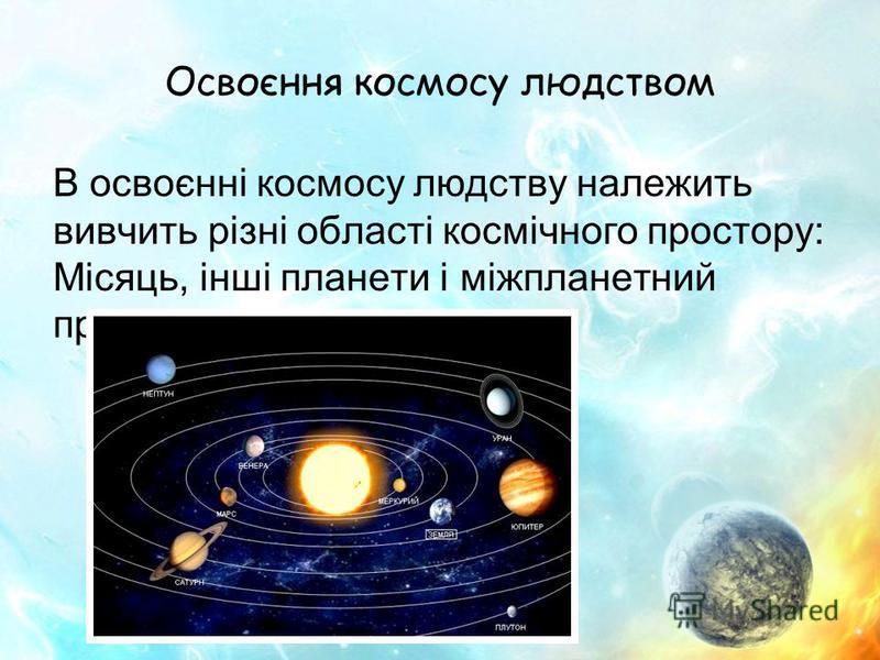 Освоєння космосу людством В освоєнні космосу людству належить вивчить різні області космічного простору: Місяць, інші планети і міжпланетний простір.