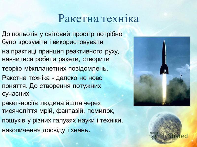 Ракетна техніка До польотів у світовий простір потрібно було зрозуміти і використовувати на практиці принцип реактивного руху, навчитися робити ракети, створити теорію міжпланетних повідомлень. Ракетна техніка - далеко не нове поняття. До створення п