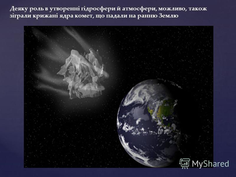 Деяку роль в утворенні гідросфери й атмосфери, можливо, також зіграли крижані ядра комет, що падали на ранню Землю