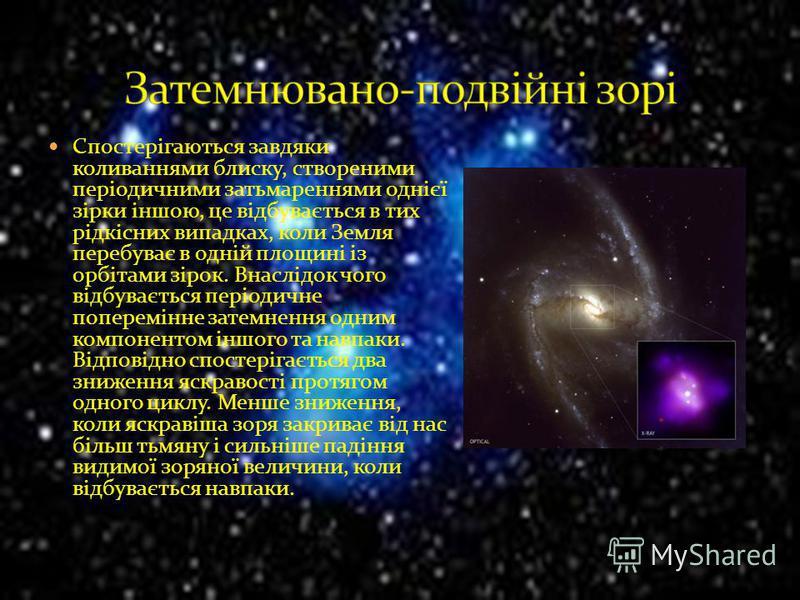 Спостерігаються завдяки коливаннями блиску, створеними періодичними затьмареннями однієї зірки іншою, це відбувається в тих рідкісних випадках, коли Земля перебуває в одній площині із орбітами зірок. Внаслідок чого відбувається періодичне поперемінне
