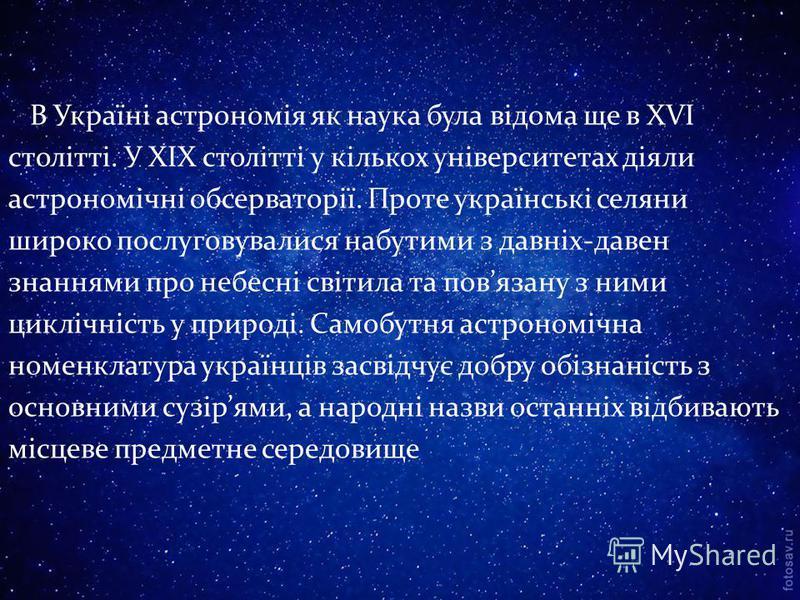 В Україні астрономія як наука була відома ще в XVI столітті. У XIX столітті у кількох університетах діяли астрономічні обсерваторії. Проте українські селяни широко послуговувалися набутими з давніх-давен знаннями про небесні світила та повязану з ним