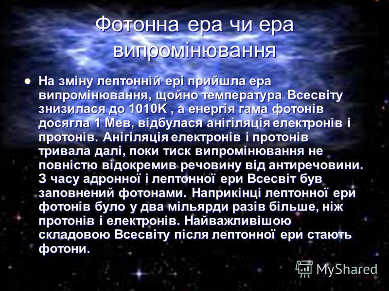 На зміну лептонній ері прийшла ера випромінювання, щойно температура Всесвіту знизилася до 1010K, а енергія гама фотонів досягла 1 Мев, відбулася анігіляція електронів і протонів. Анігіляція електронів і протонів тривала далі, поки тиск випромінюванн