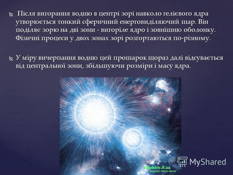 Після вигорання водню в центрі зорі навколо гелієвого ядра утворюється тонкий сферичний енерговиділяючий шар. Він поділяє зорю на дві зони - вигоріле ядро і зовнішню оболонку. Фізичні процеси у двох зонах зорі розгортаються по-різному. Після вигоранн