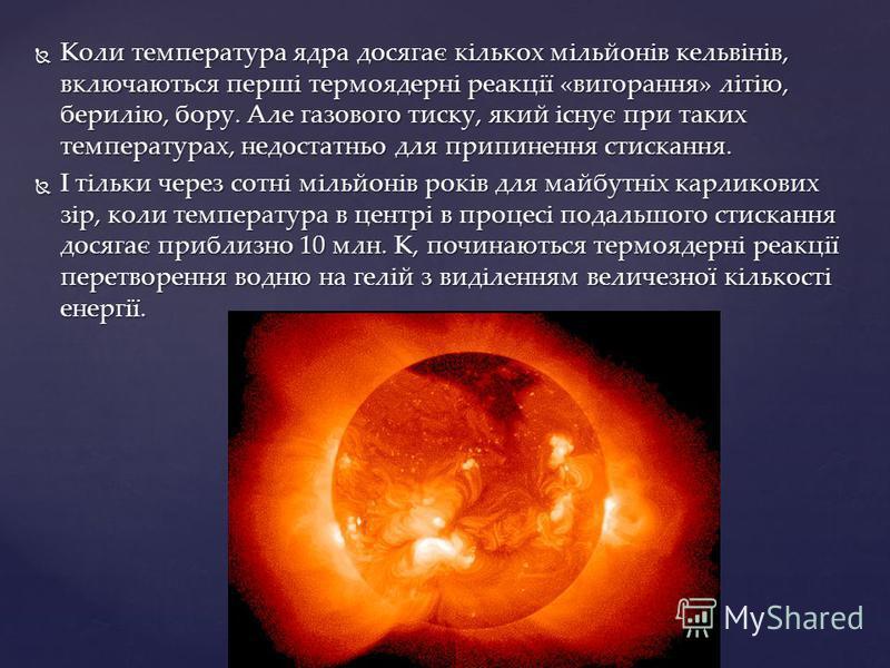Коли температура ядра досягає кількох мільйонів кельвінів, включаються перші термоядерні реакції «вигорання» літію, берилію, бору. Але газового тиску, який існує при таких температурах, недостатньо для припинення стискання. Коли температура ядра дося