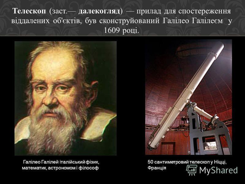 Телескоп ( заст. далекогляд ) прилад для спостереження віддалених об ' єктів, був сконструйований Галілео Галілеєм у 1609 році. Галілео Галілей італійський фізик, математик, астрономом і філософ 50 сантиметровий телескоп у Ніцці, Франція