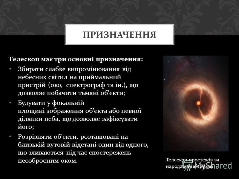 Телескоп має три основні призначення : Збирати слабке випромінювання від небесних світил на приймальний пристрій ( око, спектрограф та ін.), що дозволяє побачити тьмяні об ' єкти ; Будувати у фокальній площині зображення об ' єкта або певної ділянки