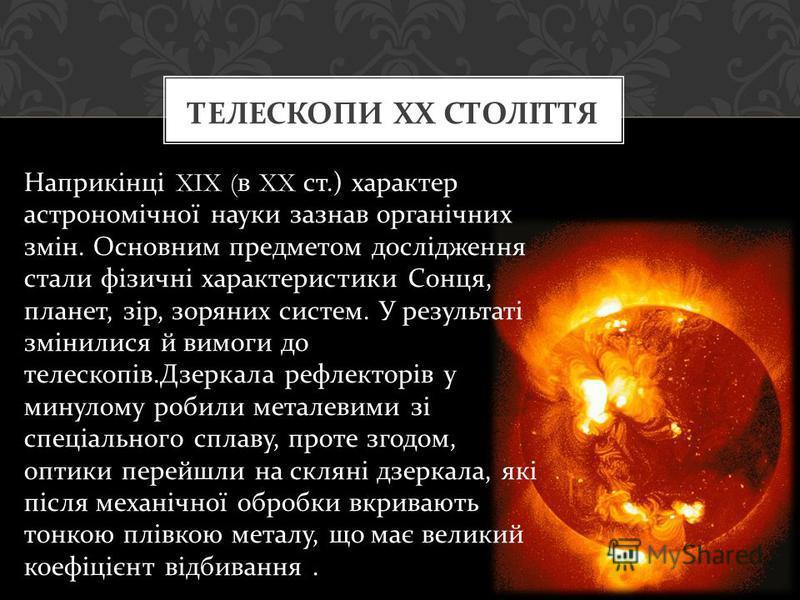 Наприкінці XIX ( в XX ст.) характер астрономічної науки зазнав органічних змін. Основним предметом дослідження стали фізичні характеристики Сонця, планет, зір, зоряних систем. У результаті змінилися й вимоги до телескопів. Дзеркала рефлекторів у мину