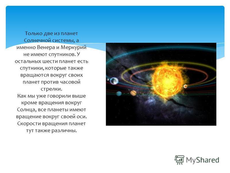 Только две из планет Солнечной системы, а именно Венера и Меркурий не имеют спутников. У остальных шести планет есть спутники, которые также вращаются вокруг своих планет против часовой стрелки. Как мы уже говорили выше кроме вращения вокруг Солнца,