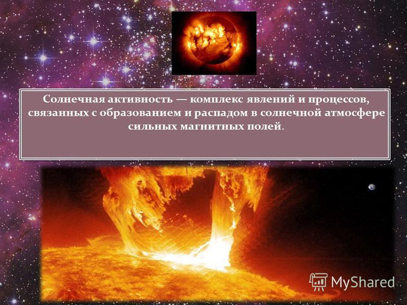 Солнечная активность комплекс явлений и процессов, связанных с образованием и распадом в солнечной атмосфере сильных магнитных полей.