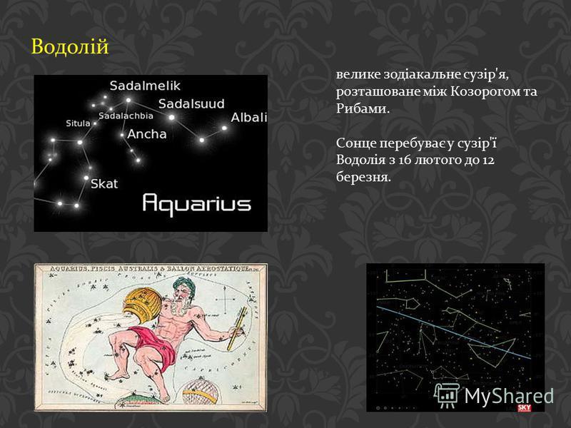Водолій велике зодіакальне сузір ' я, розташоване між Козорогом та Рибами. Сонце перебуває у сузір ' ї Водолія з 16 лютого до 12 березня.