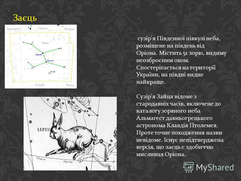 Заєць сузір ' я Південної півкулі неба, розміщене на південь від Оріона. Містить 51 зорю, видиму неозброєним оком. Спостерігається на території України, на півдні видне найкраще. Сузір ' я Зайця відоме з стародавніх часів, включене до каталогу зоряно