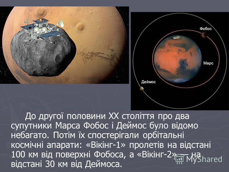 До другої половини ХХ століття про два супутники Марса Фобос і Деймос було відомо небагато. Потім їх спостерігали орбітальні космічні апарати: «Вікінг-1» пролетів на відстані 100 км від поверхні Фобоса, а «Вікінг-2» на відстані 30 км від Деймоса.