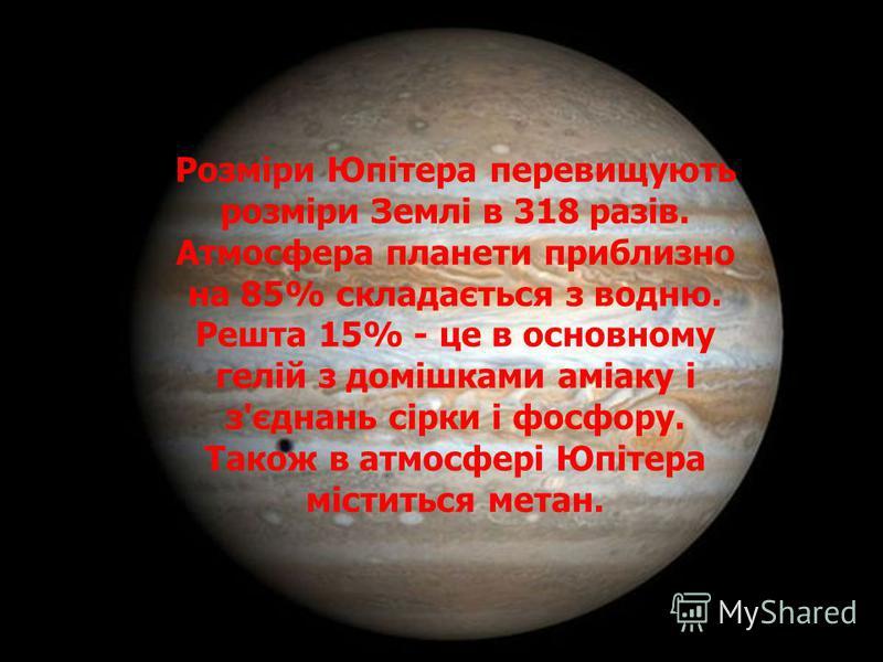 Розміри Юпітера перевищують розміри Землі в 318 разів. Атмосфера планети приблизно на 85% складається з водню. Решта 15% - це в основному гелій з домішками аміаку і з'єднань сірки і фосфору. Також в атмосфері Юпітера міститься метан.