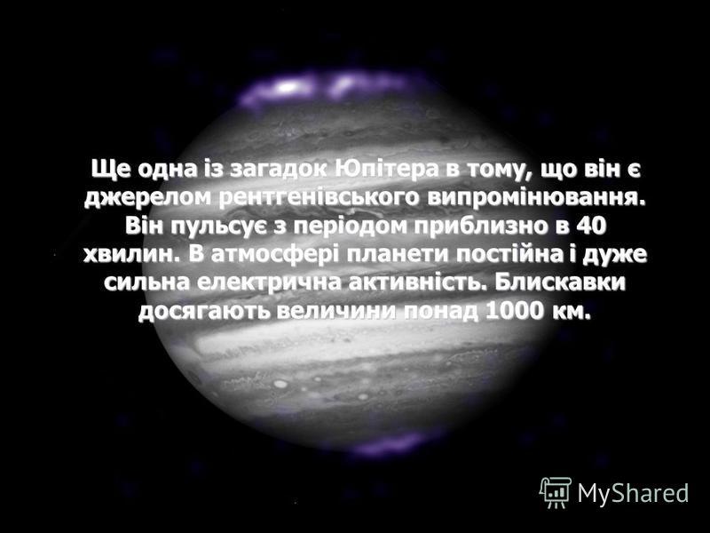 Ще одна із загадок Юпітера в тому, що він є джерелом рентгенівського випромінювання. Він пульсує з періодом приблизно в 40 хвилин. В атмосфері планети постійна і дуже сильна електрична активність. Блискавки досягають величини понад 1000 км.