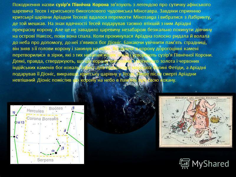 Походження назви сузіря Північна Корона звязують з легендою про сутичку афінського царевича Тесея і критського бикоголового чудовиська Мінотавра. Завдяки сприянню критської царівни Аріадни Тесеєві вдалося перемогти Мінотавра і вибратися з Лабіринту,