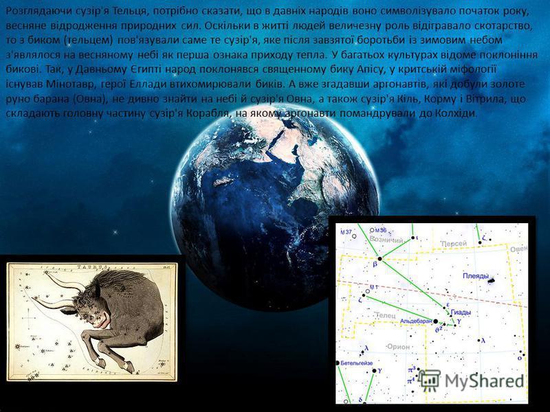 Розглядаючи сузір'я Тельця, потрібно сказати, що в давніх народів воно символізувало початок року, весняне відродження природних сил. Оскільки в житті людей величезну роль відігравало скотарство, то з биком (тельцем) пов'язували саме те сузір'я, яке