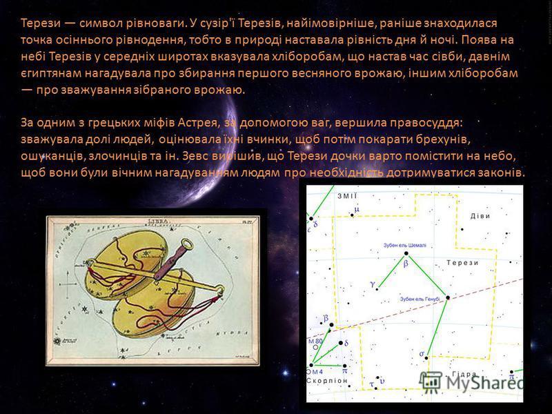 Терези символ рівноваги. У сузір'ї Терезів, найімовірніше, раніше знаходилася точка осіннього рівнодення, тобто в природі наставала рівність дня й ночі. Поява на небі Терезів у середніх широтах вказувала хліборобам, що настав час сівби, давнім єгиптя