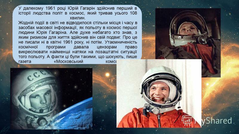 У далекому 1961 році Юрій Гагарін здійснив перший в історії людства політ в космос, який тривав усього 108 хвилин. Жодній події в світі не відводилося стільки місця і часу в засобах масової інформації, як польоту в космос першої людини Юрія Гагаріна.