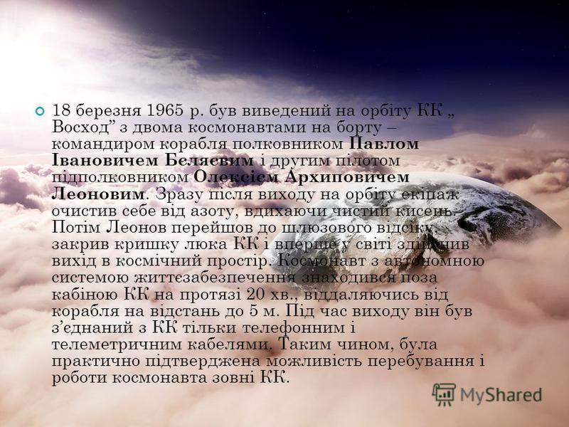 18 березня 1965 р. був виведений на орбіту КК Восход з двома космонавтами на борту – командиром корабля полковником Павлом Івановичем Бєляєвим і другим пілотом підполковником Олексієм Архиповичем Леоновим. Зразу після виходу на орбіту екіпаж очистив