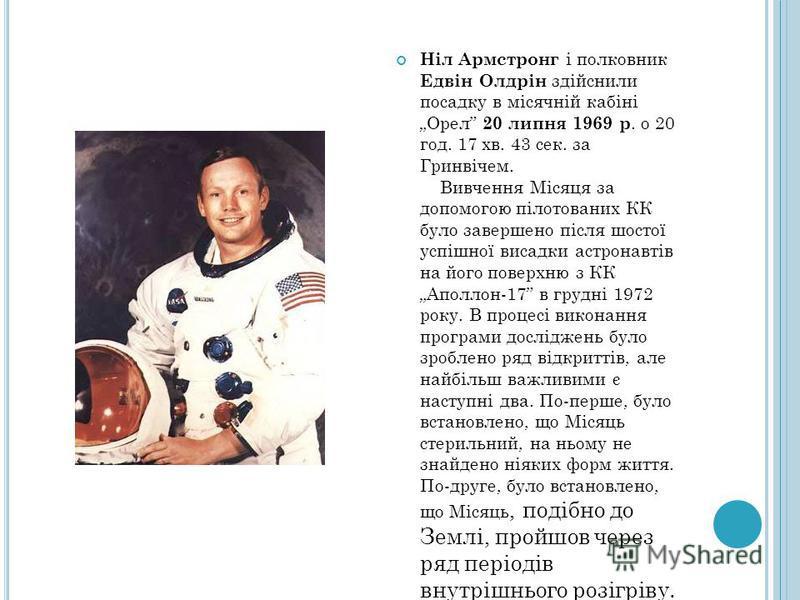 Ніл Армстронг і полковник Едвін Олдрін здійснили посадку в місячній кабіні Орел 20 липня 1969 р. о 20 год. 17 хв. 43 сек. за Гринвічем. Вивчення Місяця за допомогою пілотованих КК було завершено після шостої успішної висадки астронавтів на його повер