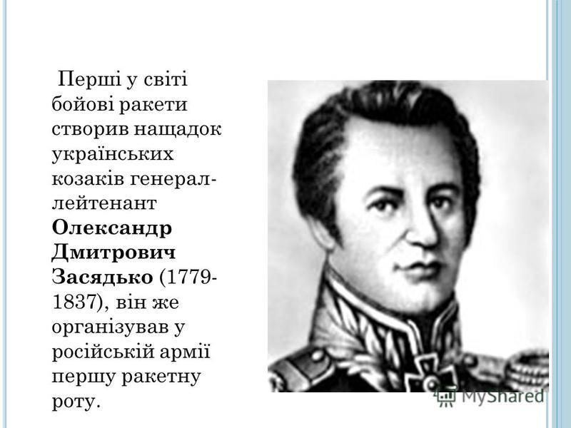 Перші у світі бойові ракети створив нащадок українських козаків генерал- лейтенант Олександр Дмитрович Засядько (1779- 1837), він же організував у російській армії першу ракетну роту.