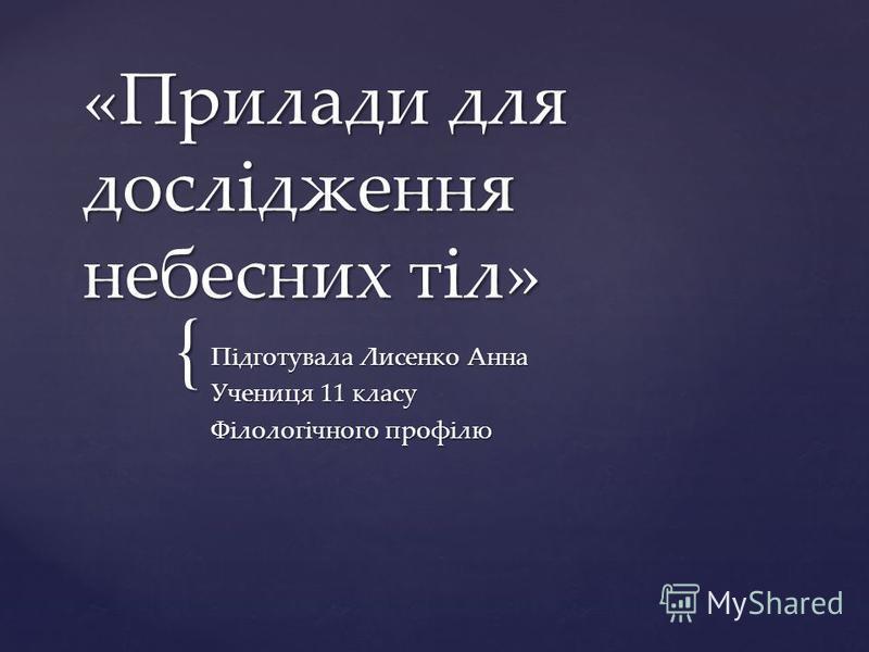 { «Прилади для дослідження небесних тіл» Підготувала Лисенко Анна Учениця 11 класу Філологічного профілю