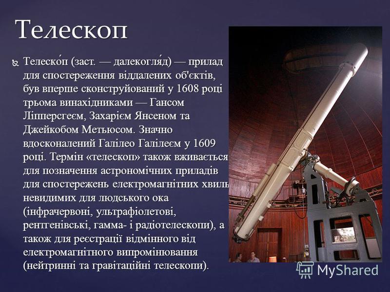 Телеско́п (заст. далекогля́д) прилад для спостереження віддалених об'єктів, був вперше сконструйований у 1608 році трьома винахідниками Гансом Ліпперсгеєм, Захарієм Янсеном та Джейкобом Метьюсом. Значно вдосконалений Галілео Галілеєм у 1609 році. Тер