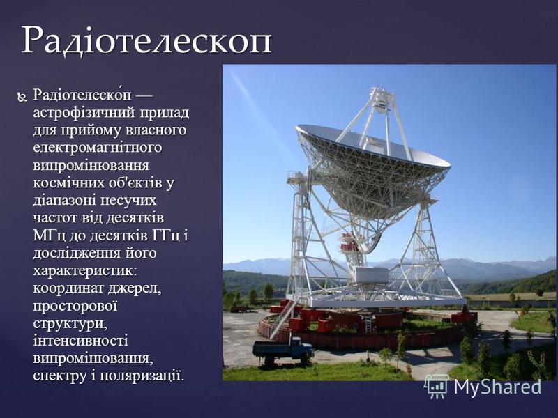 Радіотелеско́п астрофізичний прилад для прийому власного електромагнітного випромінювання космічних об'єктів у діапазоні несучих частот від десятків МГц до десятків ГГц і дослідження його характеристик: координат джерел, просторової структури, інтенс