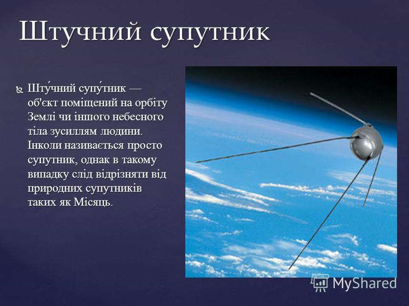 Шту́чний супу́тник об'єкт поміщений на орбіту Землі чи іншого небесного тіла зусиллям людини. Інколи називається просто супутник, однак в такому випадку слід відрізняти від природних супутників таких як Місяць. Шту́чний супу́тник об'єкт поміщений на