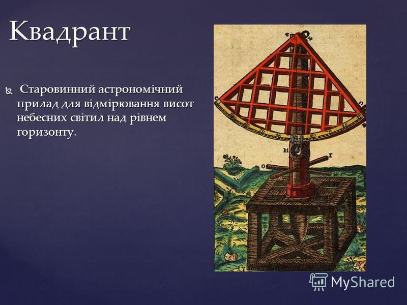 Старовинний астрономічний прилад для відмірювання висот небесних світил над рівнем горизонту. Старовинний астрономічний прилад для відмірювання висот небесних світил над рівнем горизонту. Квадрант