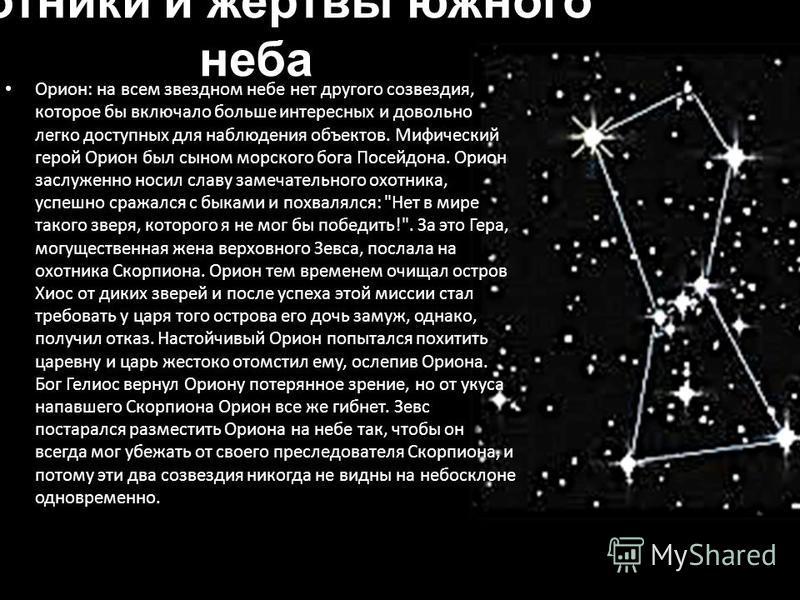 Охотники и жертвы южного неба Орион: на всем звездном небе нет другого созвездия, которое бы включало больше интересных и довольно легко доступных для наблюдения объектов. Мифический герой Орион был сыном морского бога Посейдона. Орион заслуженно нос
