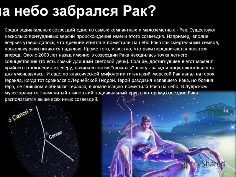 Как на небо забрался Рак? Среди зодиакальных созвездий одно из самых компактных и малозаметных - Рак. Существуют несколько причудливых версий происхождения имени этого созвездия. Например, вполне всерьез утверждалось, что древние египтяне поместили н