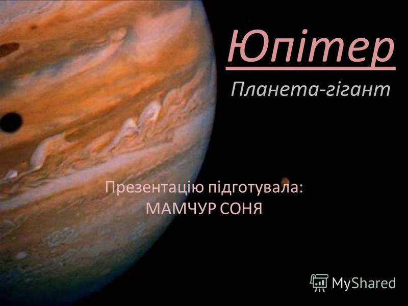 Юпітер Планета-гігант Презентацію підготувала: МАМЧУР СОНЯ