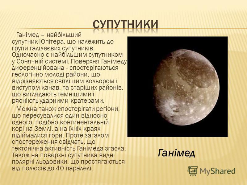 Ганімед – найбільший супутник Юпітера, що належить до групи галілеєвих супутників. Одночасно є найбільшим супутником у Сонячній системі. Поверхня Ганімеду диференційована - спостерігаються геологічно молоді райони, що відрізняються світлішим кольором
