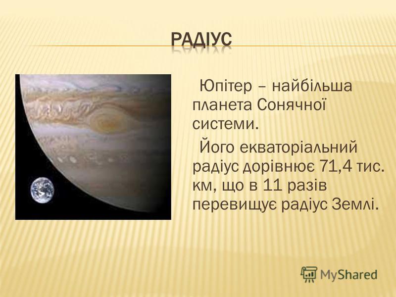 Юпітер – найбільша планета Сонячної системи. Його екваторіальний радіус дорівнює 71,4 тис. км, що в 11 разів перевищує радіус Землі.