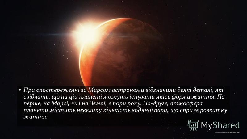 При спостереженні за Марсом астрономи відзначили деякі деталі, які свідчать, що на цій планеті можуть існувати якісь форми життя. По- перше, на Марсі, як і на Землі, є пори року. По-друге, атмосфера планети містить невелику кількість водяної пари, що