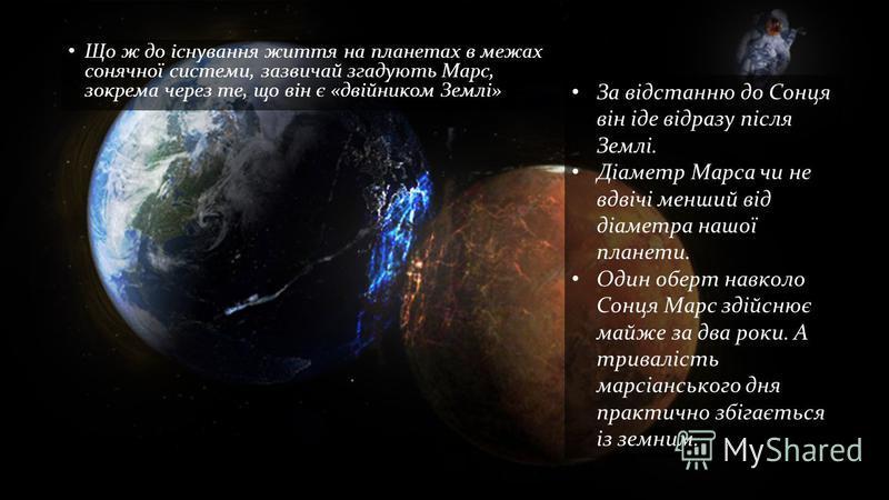 Що ж до існування життя на планетах в межах сонячної системи, зазвичай згадують Марс, зокрема через те, що він є «двійником Землі» За відстанню до Сонця він іде відразу після Землі. Діаметр Марса чи не вдвічі менший від діаметра нашої планети. Один о