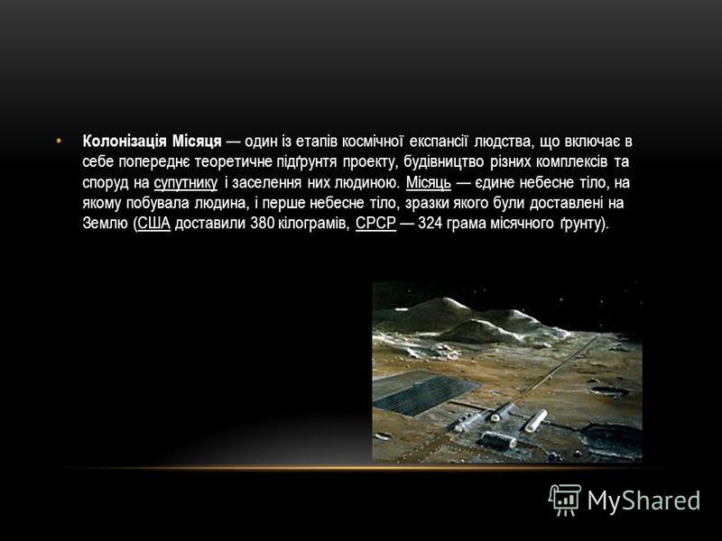 Колонізація Місяця один із етапів космічної експансії людства, що включає в себе попереднє теоретичне підґрунтя проекту, будівництво різних комплексів та споруд на супутнику і заселення них людиною. Місяць єдине небесне тіло, на якому побувала людина