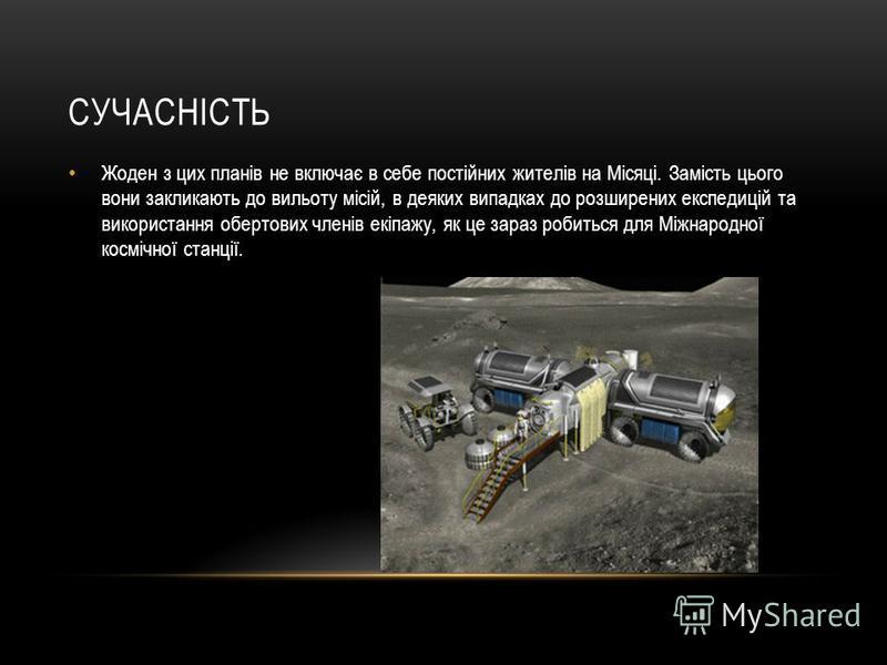 СУЧАСНІСТЬ Жоден з цих планів не включає в себе постійних жителів на Місяці. Замість цього вони закликають до вильоту місій, в деяких випадках до розширених експедицій та використання обертових членів екіпажу, як це зараз робиться для Міжнародної кос