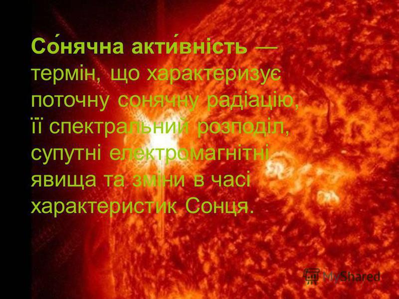 Со́нячна акти́вність термін, що характеризує поточну сонячну радіацію, її спектральний розподіл, супутні електромагнітні явища та зміни в часі характеристик Сонця.