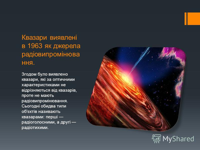 Квазари виявлені в 1963 як джерела радіовипромінюва ння. Згодом було виявлено квазари, які за оптичними характеристиками не відрізняються від квазарів, проте не мають радіовипромінювання. Сьогодні обидва типи об'єктів називають квазарами: перші радіо