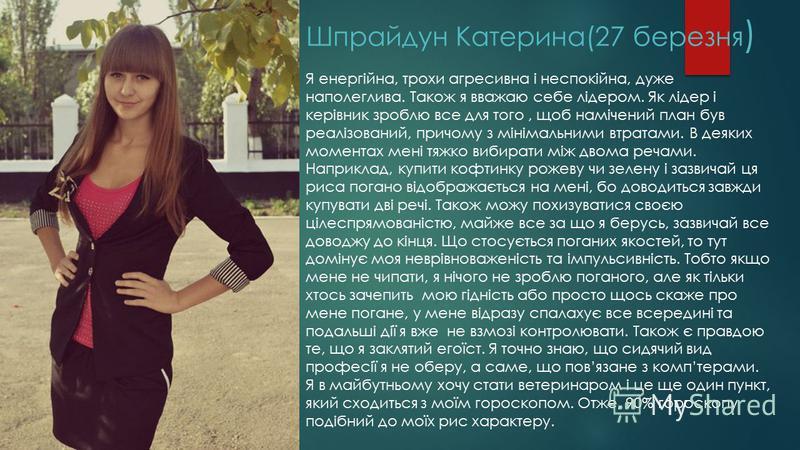 Шпрайдун Катерина(27 березня ) Я енергійна, трохи агресивна і неспокійна, дуже наполеглива. Також я вважаю себе лідером. Як лідер і керівник зроблю все для того, щоб намічений план був реалізований, причому з мінімальними втратами. В деяких моментах