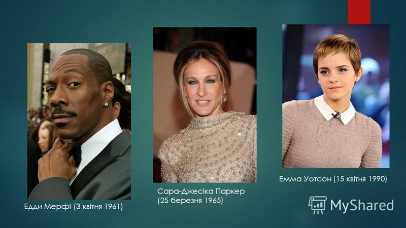 Едди Мерфі (3 квітня 1961) Сара-Джесіка Паркер (25 березня 1965) Емма Уотсон (15 квітня 1990)