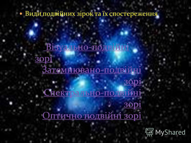 Види подвійних зірок та їх спостереження Візуально-подвійні зорі Візуально-подвійні зорі Затемнювано-подвійні зорі Затемнювано-подвійні зорі Спектрально-подвійні зорі Спектрально-подвійні зорі Оптично подвійні зорі