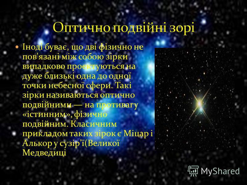 Іноді буває, що дві фізично не пов'язані між собою зірки випадково проектуються на дуже близькі одна до одної точки небесної сфери. Такі зірки називаються оптично подвійними на противагу «істинним», фізично подвійним. Класичним прикладом таких зірок